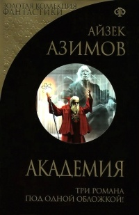 Айзек Азимов - Академия. Академия и Империя. Вторая Академия (сборник)