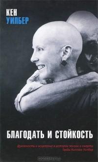 Кен Уилбер - Благодать и стойкость. Духовность и исцеление в истории жизни и смерти Трейи Киллам Уилбер
