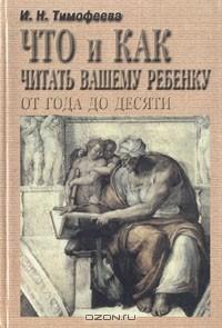 И. Тимофеева - Что и как читать вашему ребенку от года до десяти