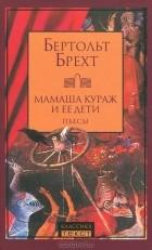 Бертольт Брехт - Мамаша Кураж и ее дети. Пьесы (сборник)