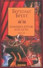 Бертольт Брехт - Мамаша Кураж и ее дети. Пьесы