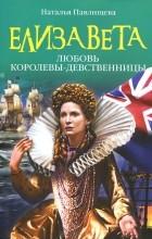 Наталья Павлищева - Елизавета. Любовь Королевы-девственницы