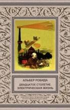 Альбер Робида - Двадцатое столетие. Электрическая жизнь