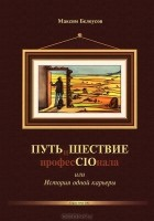 Максим Белоусов - ПУТЬиШЕСТВИЕ професCIOнала, или История одной карьеры
