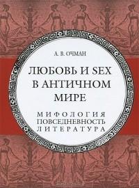 Александр Очман - Любовь и sex в античном мире. Мифология, повседневность, литература