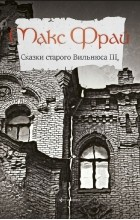Макс Фрай - Сказки Старого Вильнюса III (сборник)