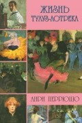 Анри Перрюшо - Жизнь Тулуз-Лотрека