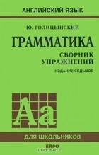 Юрий Голицынский - Грамматика. Сборник упражнений.