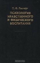 Пётр Лесгафт - Психология нравственного и физического воспитания. Избранные психологические труды