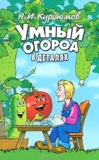 Николай Курдюмов - Умный огород в деталях