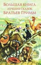 Якоб Гримм, Вильгельм Гримм - Большая книга лучших сказок братьев Гримм (сборник)