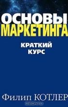 Филип Котлер - Основы маркетинга. Краткий курс