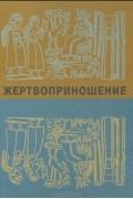 коллектив авторов - Жертвоприношение. Ритуал в искусстве и культуре от древности до наших дней