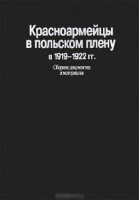 - Красноармейцы в польском плену в 1919-1922 гг. Сборник документов и материалов