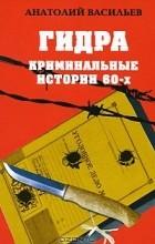 Анатолий Васильев - Гидра. Криминальные истории 60-х