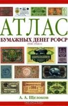 Александр Щелоков - Атлас бумажных денег РСФСР. 1918-1924 гг.