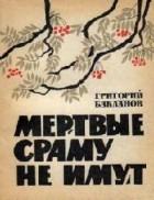 Григорий Бакланов - Мертвые сраму не имут