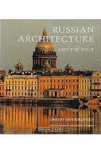 Дмитрий Швидковский - Russian Architecture and the West