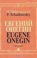 Пётр Чайковский - П. Чайковский. Евгений Онегин. Клавир / P. Tchaikovsky: Eugene Onegin: Vocal Score
