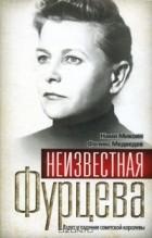 - Неизвестная Фурцева. Взлет и падение советской королевы