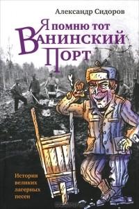 Александр Сидоров - Я помню тот Ванинский порт