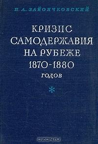 Петр Зайончковский - Кризис самодержавия на рубеже 1870 - 1880 годов