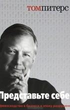 Том Питерс - Представьте себе! Превосходство в бизнесе в эпоху разрушений