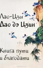 Лао Цзы - Дао дэ Цзин. Книга пути и благодати
