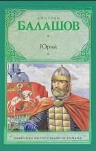 Дмитрий Балашов - Юрий (сборник)