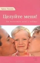 Карлос Гонсалес - Целуйте меня! Как воспитывать детей с любовью