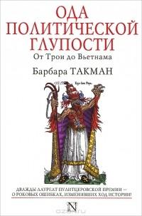 Барбара Такман - Ода политической глупости. От Трои до Вьетнама