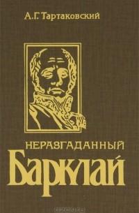 Андрей Тартаковский - Неразгаданный Барклай. Легенды и быль 1812 года