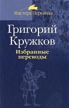 Григорий Кружков - Избранные переводы. В 2 томах. Том 1