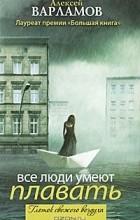 Алексей Варламов - Все люди умеют плавать (сборник)