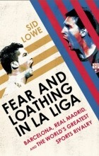 Sid Lowe - Fear and Loathing in La Liga: Barcelona, Real Madrid, and the World's Greatest Sports Rivalry