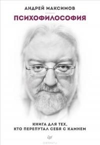 Андрей Максимов - Психофилософия. Книга для тех, кто перепутал себя с камнем