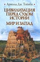 Арнольд Тойнби - Цивилизация перед судом истории. Мир и запад (сборник)