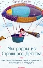 Сергей Ковалев - Мы родом из Страшного Детства  или как стать хозяином своего прошлого, настоящего и будущего