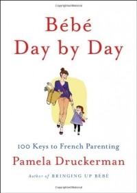 Памела Друкерман - Bébé Day by Day: 100 Keys to French Parenting