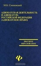 М. Б. Смоленский - Адвокатская деятельность и адвокатура в Российской Федерации (адвокатское право)