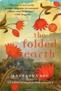 Anuradha Roy - The Folded Earth: A Novel