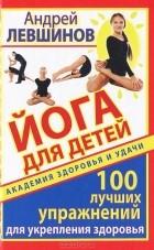 Андрей Левшинов — Йога для детей. 100 лучших упражнений для укрепления здоровья