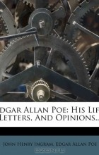 - Edgar Allan Poe: His Life, Letters, And Opinions...