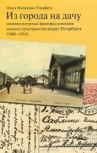 Ольга Малинова-Тзиафета - Из города на дачу. Социокультурные факторы освоения дачного пространства вокруг Петербурга (1860-1914)