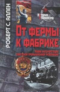 Роберт К. Аллен - От фермы к фабрике. Новая интерпретация советской промышленной революции