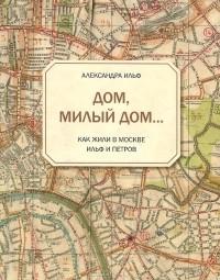 Александра Ильф - Дом, милый дом… Как жили в Москве Ильф и Петров