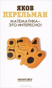 Яков Перельман - Математика - это интересно!