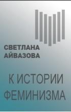 Светлана Айвазова - К истории феминизма
