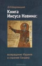 Дмитрий Щедровицкий - Иисуса Навина. Возвращение Израиля и спасение Ханаана