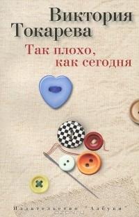 Виктория Токарева - Так плохо, как сегодня